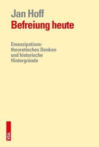 Befreiung heute : Emanzipationstheoretisches Denken und historische Hintergründe by Jan Hoff