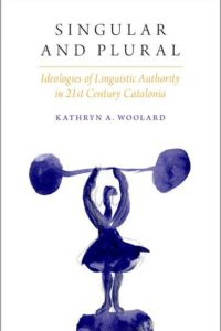 Singular and plural : ideologies of linguistic authority in 21st Century Catalonia by Kathryn A. Woolard